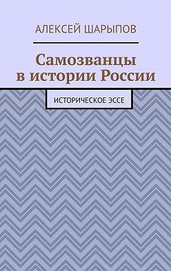 Алексей Шарыпов - Самозванцы вистории России. Историческоеэссе
