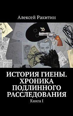 Алексей Ракитин - История Гиены. Хроника подлинного расследования. КнигаI