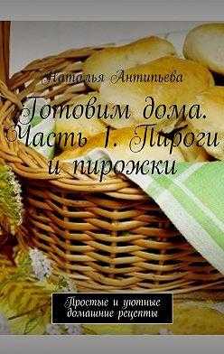 Наталья Антипьева - Готовимдома. Часть1. Пироги ипирожки. Простые иуютные домашние рецепты