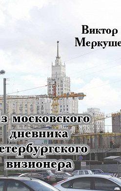 Виктор Меркушев - Из московского дневника петербургского визионера