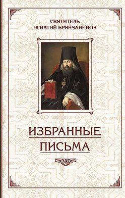 Святитель Игнатий (Брянчанинов) - Избранные творения. Избранные письма