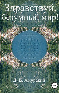 Дмитрий Амурский - Здравствуй, безумный мир!