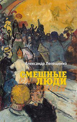 Александр Лепещенко - Смешные люди