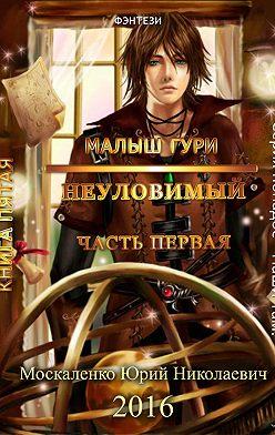 Юрий Москаленко - Малыш Гури. Книга пятая. Часть первая. Неуловимый