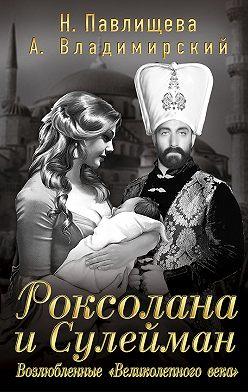 Наталья Павлищева - Роксолана и Сулейман. Возлюбленные «Великолепного века» (сборник)