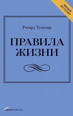 Ричард Темплар - Правила жизни. Как добиться успеха и стать счастливым