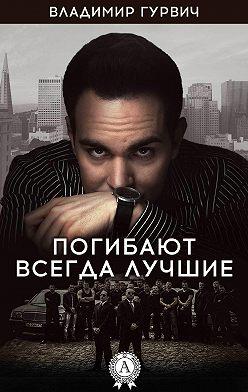 Владимир Гурвич - Погибают всегда лучшие