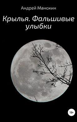 Андрей Манохин - Крылья. Фальшивые улыбки