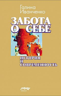 Галина Иванченко - Забота о себе. История и современность