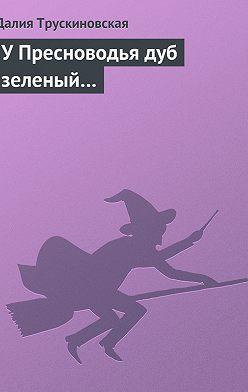 Далия Трускиновская - У Пресноводья дуб зеленый…