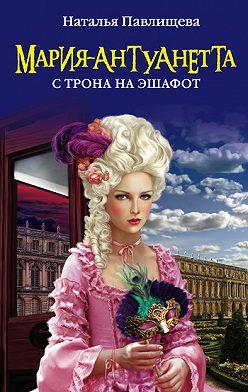 Наталья Павлищева - Мария-Антуанетта. С трона на эшафот