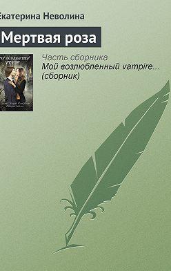 Екатерина Неволина - Мертвая роза