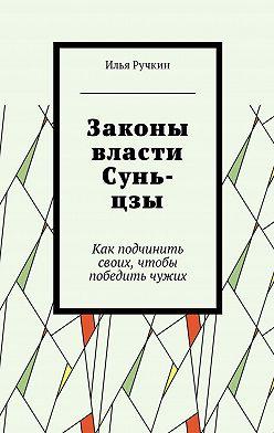 Илья Ручкин - Законы власти Сунь-цзы. Как подчинить своих, чтобы победить чужих