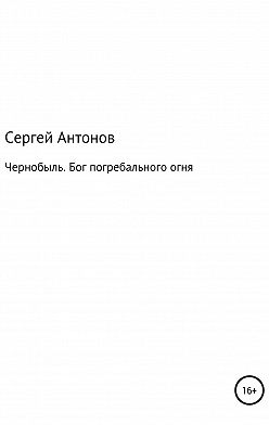 Сергей Антонов - Чернобыль. Бог погребального огня