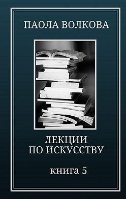Паола Волкова - Лекции по искусству. Книга 5