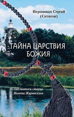 Иеромонах Сергий Ситиков - Тайна Царствия Божия, или Забытый путь истинного Богопознания