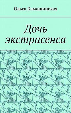 Ольга Камашинская - Дочь экстрасенса