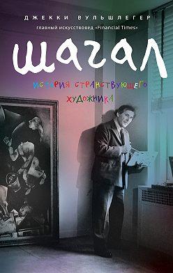 Джекки Вульшлегер - Марк Шагал. История странствующего художника