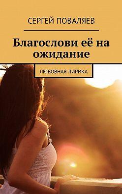 Сергей Поваляев - Благослови её на ожидание. Любовная лирика
