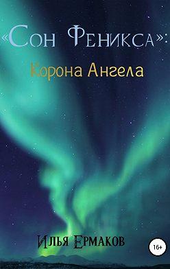 Илья Ермаков - Сон Феникса. Корона Ангела