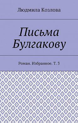 Людмила Козлова - Письма Булгакову. Роман. Избранное. Т.3