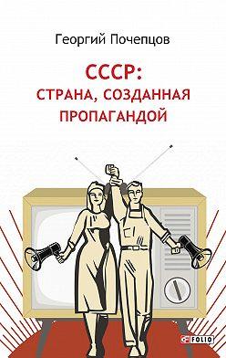 Георгий Почепцов - СССР: страна, созданная пропагандой