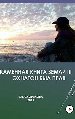 Елена Скорикова - Каменная книга Земли III – Эхнатон был прав