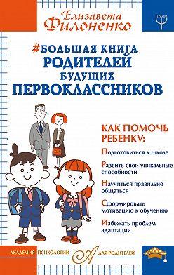 Елизавета Филоненко - Большая книга родителей будущих первоклассников