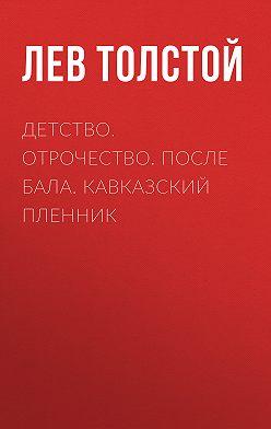 Лев Толстой - Детство. Отрочество. После бала. Кавказский пленник