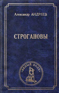 Александр Андреев - Строгановы