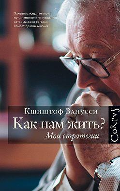 Кшиштоф Занусси - Как нам жить? Мои стратегии
