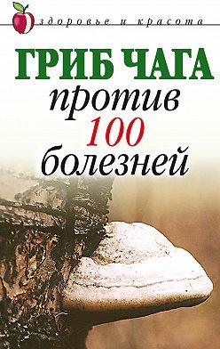 Неустановленный автор - Гриб чага против 100 болезней