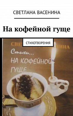Светлана Васенина - На кофейной гуще. Стихотворения