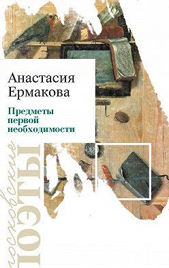 Анастасия Ермакова - Предметы первой необходимости