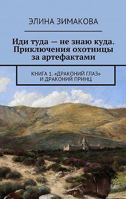 Элина Зимакова - Иди туда– незнаю куда. Приключения охотницы заартефактами. Книга 1. «Драконий глаз» идраконий принц
