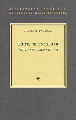 Дэниел Робинсон - Интеллектуальная история психологии