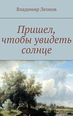 Владимир Леонов - Пришел, чтобы увидеть солнце