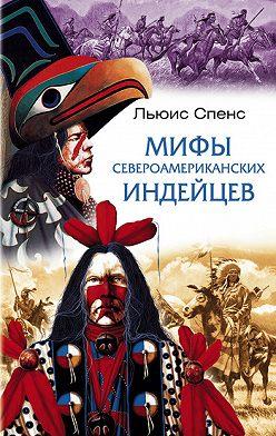 Льюис Спенс - Мифы североамериканских индейцев