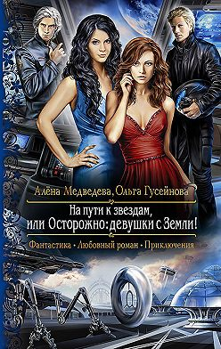 Алёна Медведева - На пути к звездам, или Осторожно: девушки с Земли!