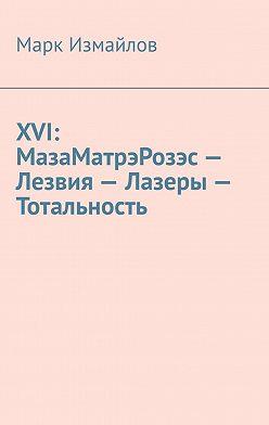 Марк Измайлов - XVI: МазаМатрэРозэс– Лезвия– Лазеры– Тотальность