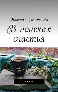 Наталья Терентьева - Впоисках счастья. Стихи