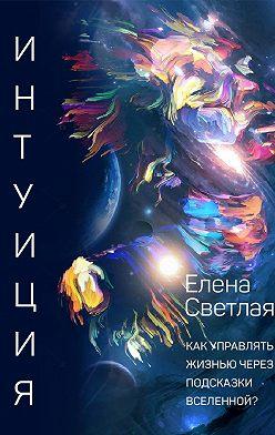 Елена Светлая - Интуиция. Как управлять жизнью через подсказки вселенной?