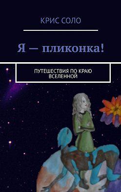 Крис Соло - Я – пликонка! Путешествия по краю Вселенной