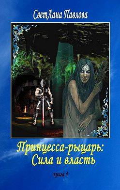 СветЛана Павлова - Принцесса-рыцарь: Сила и власть. Книга 4