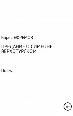 Борис Ефремов - Предание о Симеоне Верхотурском. Поэма