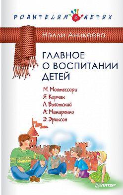 Нэлли Аникеева - Главное о воспитании детей. М. Монтессори, Я. Корчак, Л. Выготский, А. Макаренко, Э. Эриксон