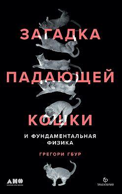 Грегори Гбур - Загадка падающей кошки и фундаментальная физика