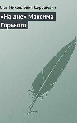 Влас Дорошевич - «На дне» Максима Горького