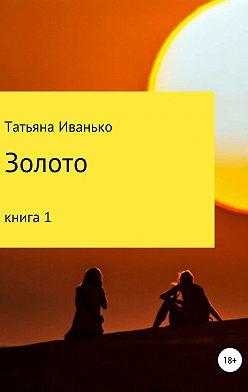 Татьяна Иванько - Золото. Книга 1