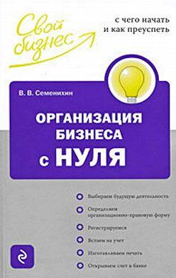 Виталий Семенихин - Организация бизнеса с нуля. С чего начать и как преуспеть